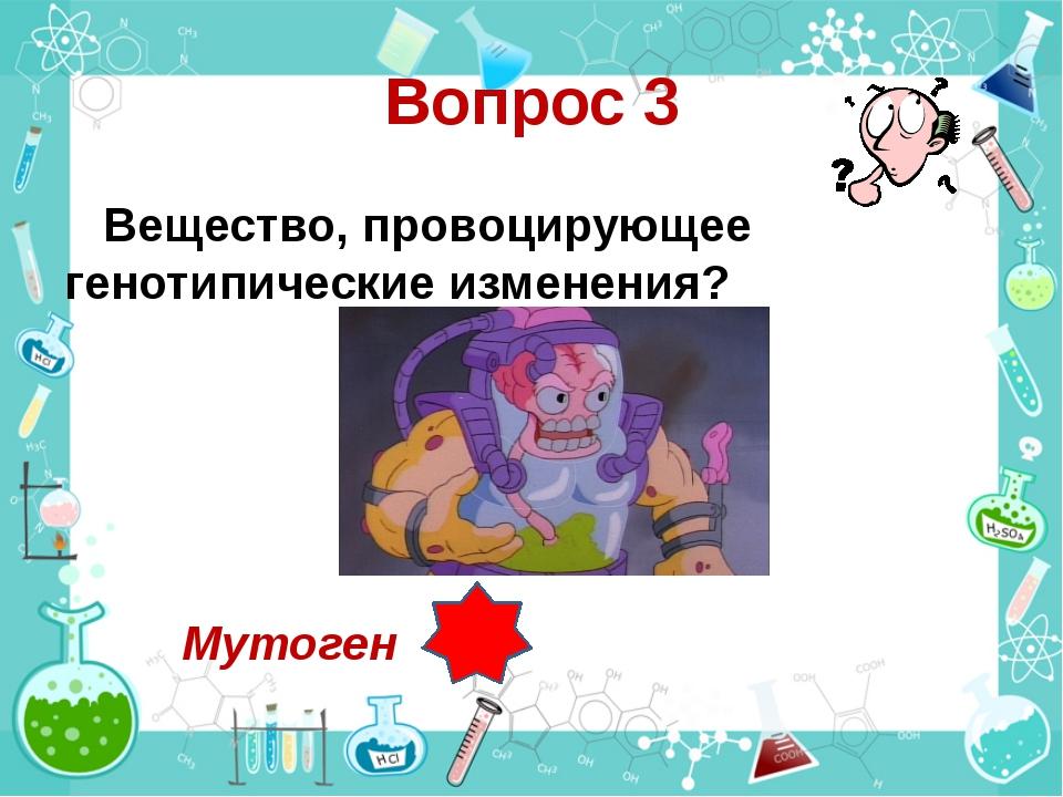 Вопрос 3 Вещество, провоцирующее генотипические изменения? Мутоген