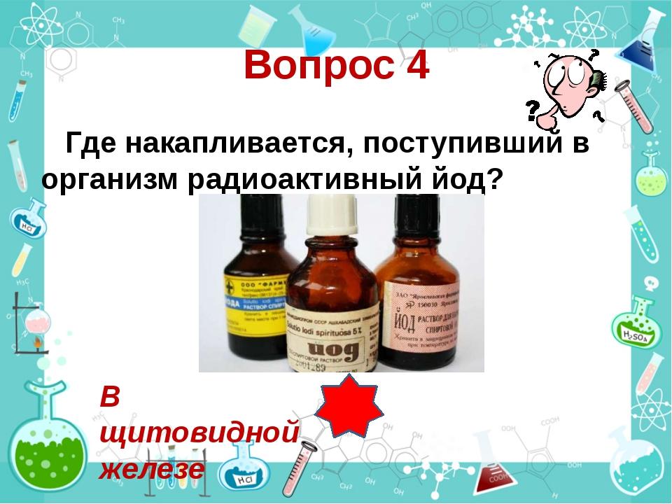 Вопрос 4 Где накапливается, поступивший в организм радиоактивный йод? В щитов...