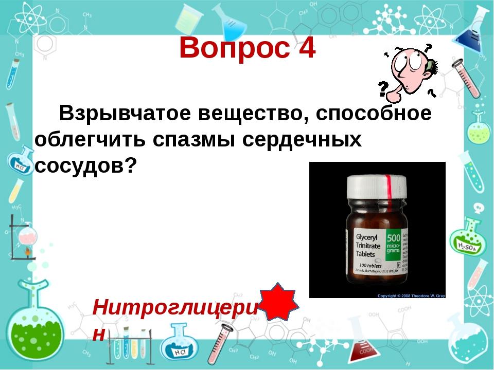 Вопрос 4 Взрывчатое вещество, способное облегчить спазмы сердечных сосудов? Н...