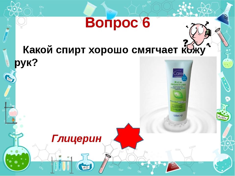 Вопрос 6 Какой спирт хорошо смягчает кожу рук? Глицерин