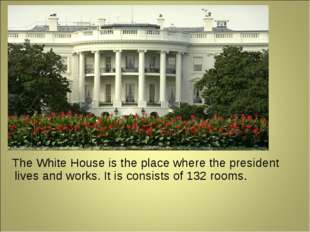 The White House is the place where the president lives and works. It is cons