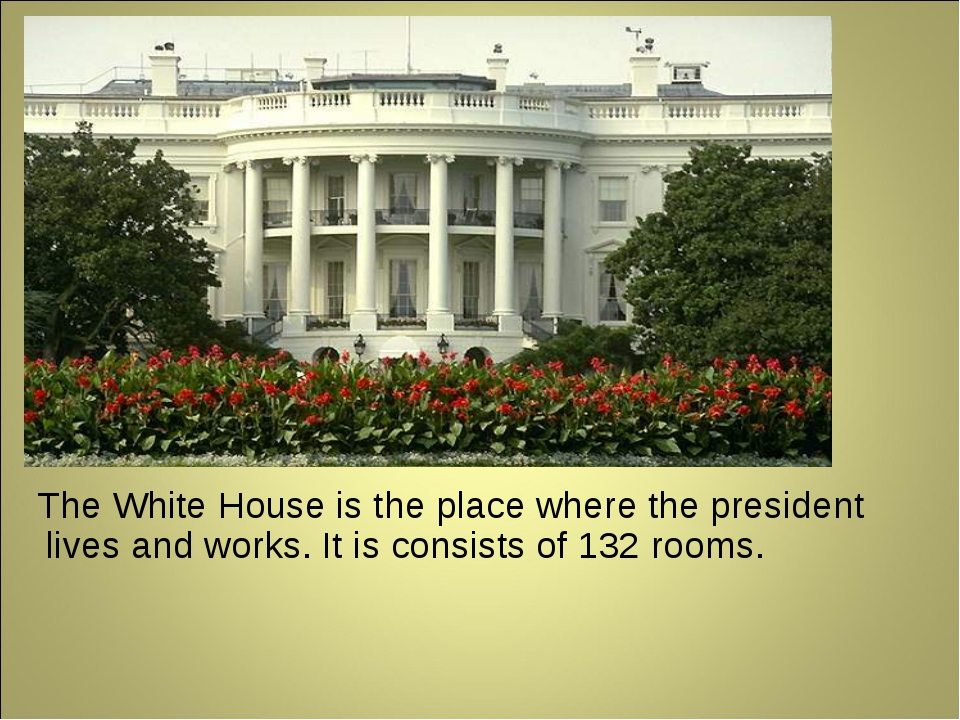 The White House is the place where the president lives and works. It is cons...