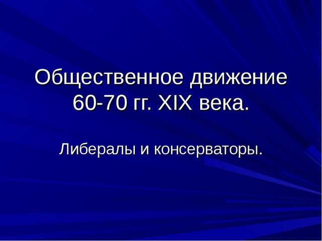 Общественное движение 60-70 гг. XIX века. Либералы и консерваторы.