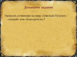 Домашнее задание Написать сочинение на тему «Емельян Пугачев – «злодей» или «