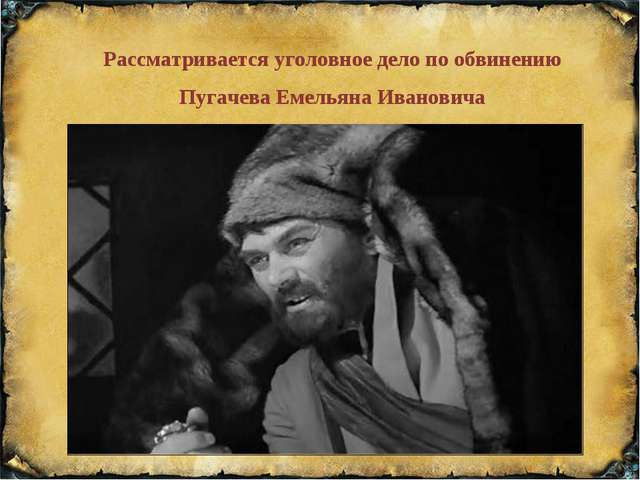 Рассматривается уголовное дело по обвинению Пугачева Емельяна Ивановича