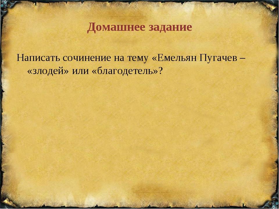 Домашнее задание Написать сочинение на тему «Емельян Пугачев – «злодей» или «...