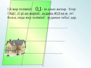 Үй жер телімінің - ін алып жатыр. Егер үйдің тұрған жерінің ауданы 40,8 кв м