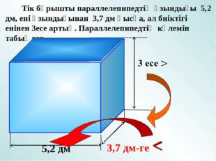 Тік бұрышты параллелепипедтің ұзындығы 5,2 дм, ені ұзындығынан 3,7 дм қысқа,