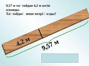 4,2 м 9,57 м тақтайдан 4,2 м кесіп алынды. Тақтайдың неше метрі қалды?