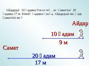 Айдардың 10 қадамы 9 м-ге тең, ал Саматтың 20 қадамы 17 м. Кімнің қадамы қыс
