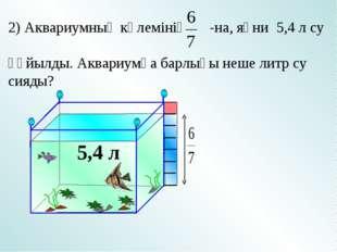 5,4 л 2) Аквариумның көлемінің -на, яғни 5,4 л су құйылды. Аквариумға барлығы