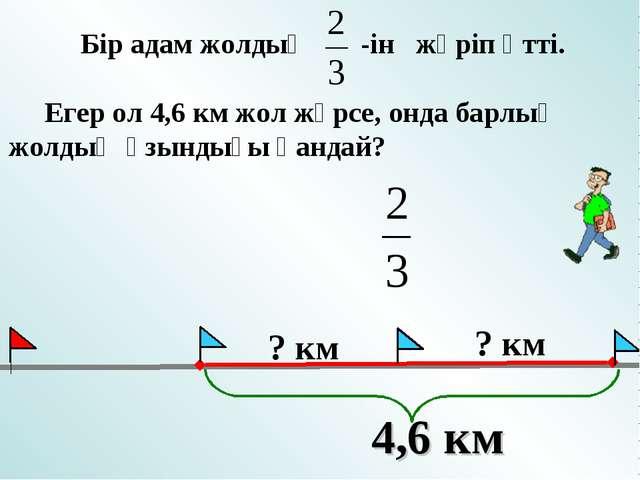 Бір адам жолдың -ін жүріп өтті. Егер ол 4,6 км жол жүрсе, онда барлық жолдың...