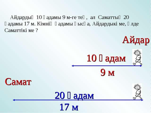 Айдардың 10 қадамы 9 м-ге тең, ал Саматтың 20 қадамы 17 м. Кімнің қадамы қыс...
