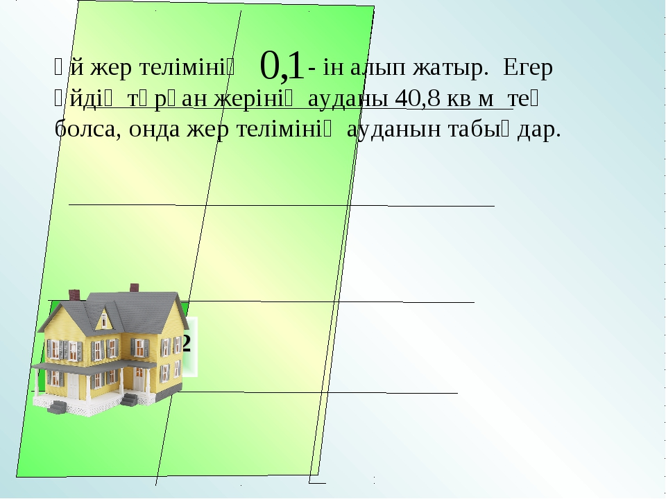 Үй жер телімінің - ін алып жатыр. Егер үйдің тұрған жерінің ауданы 40,8 кв м...