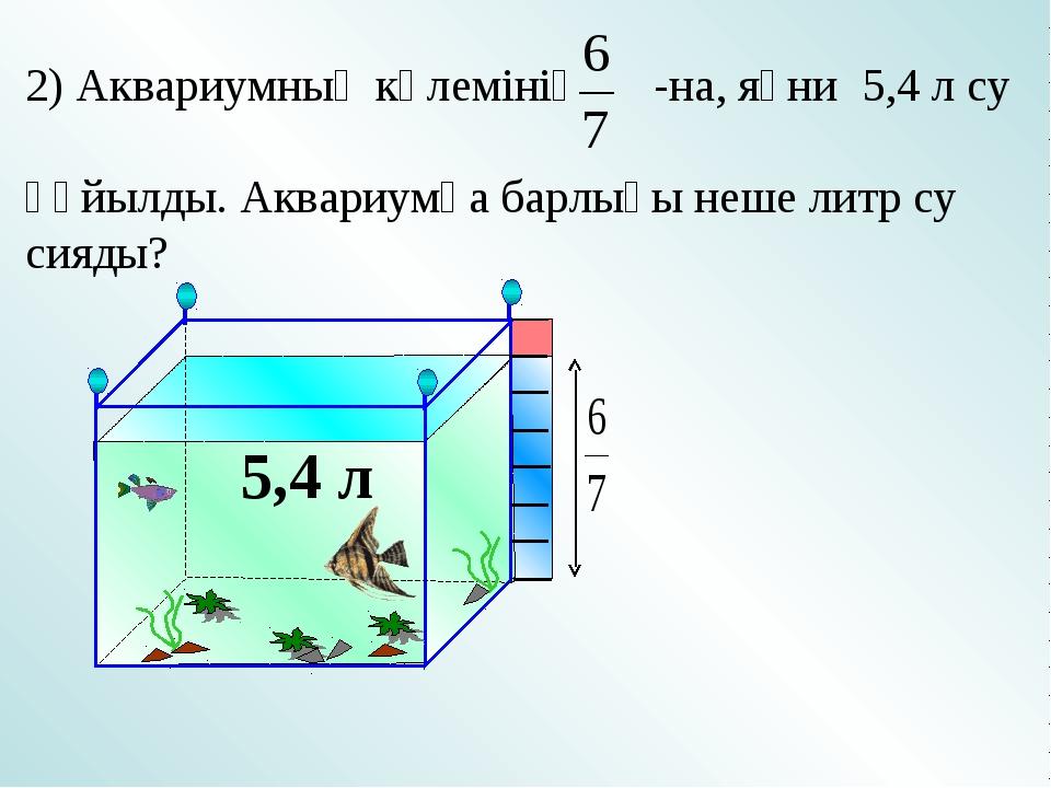 5,4 л 2) Аквариумның көлемінің -на, яғни 5,4 л су құйылды. Аквариумға барлығы...