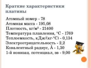 Краткие характеристики платины Атомный номер - 78 Атомная масса - 195,08 Пл