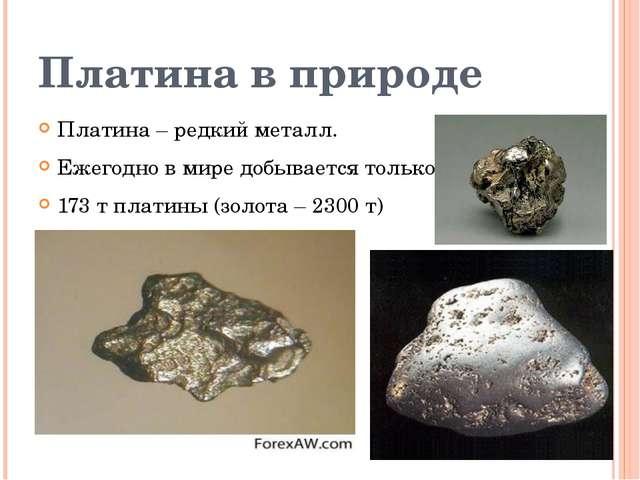 Платина в природе Платина – редкий металл. Ежегодно в мире добывается только...