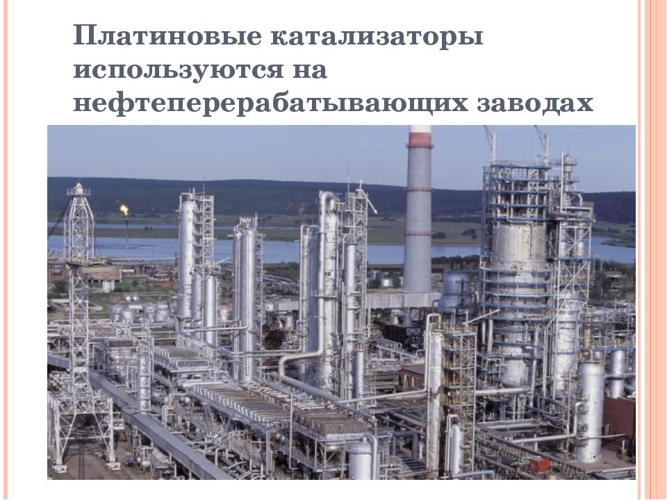 Платиновые катализаторы используются на нефтеперерабатывающих заводах