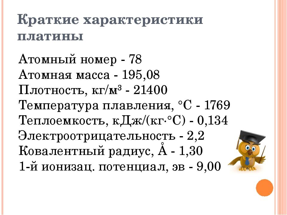 Краткие характеристики платины Атомный номер - 78 Атомная масса - 195,08 Пл...