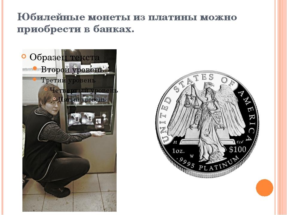 Юбилейные монеты из платины можно приобрести в банках.