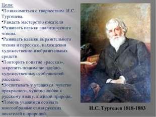 Цели: Познакомиться с творчеством И.С. Тургенева. Увидеть мастерство писателя