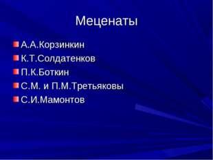 Меценаты А.А.Корзинкин К.Т.Солдатенков П.К.Боткин С.М. и П.М.Третьяковы С.И.М