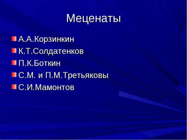 Меценаты А.А.Корзинкин К.Т.Солдатенков П.К.Боткин С.М. и П.М.Третьяковы С.И.М...