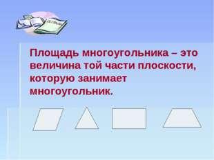 Площадь многоугольника – это величина той части плоскости, которую занимает м