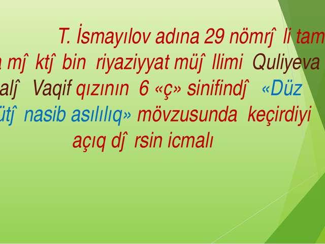 T. İsmayılov adına 29 nömrəli tam orta məktəbin riyaziyyat müəllimi Quliyeva...