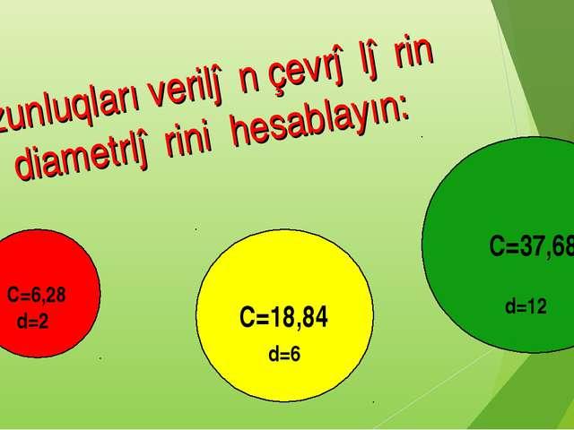 C=37,68 C=6,28 C=18,84 Uzunluqları verilən çevrələrin diametrlərini hesablayı...