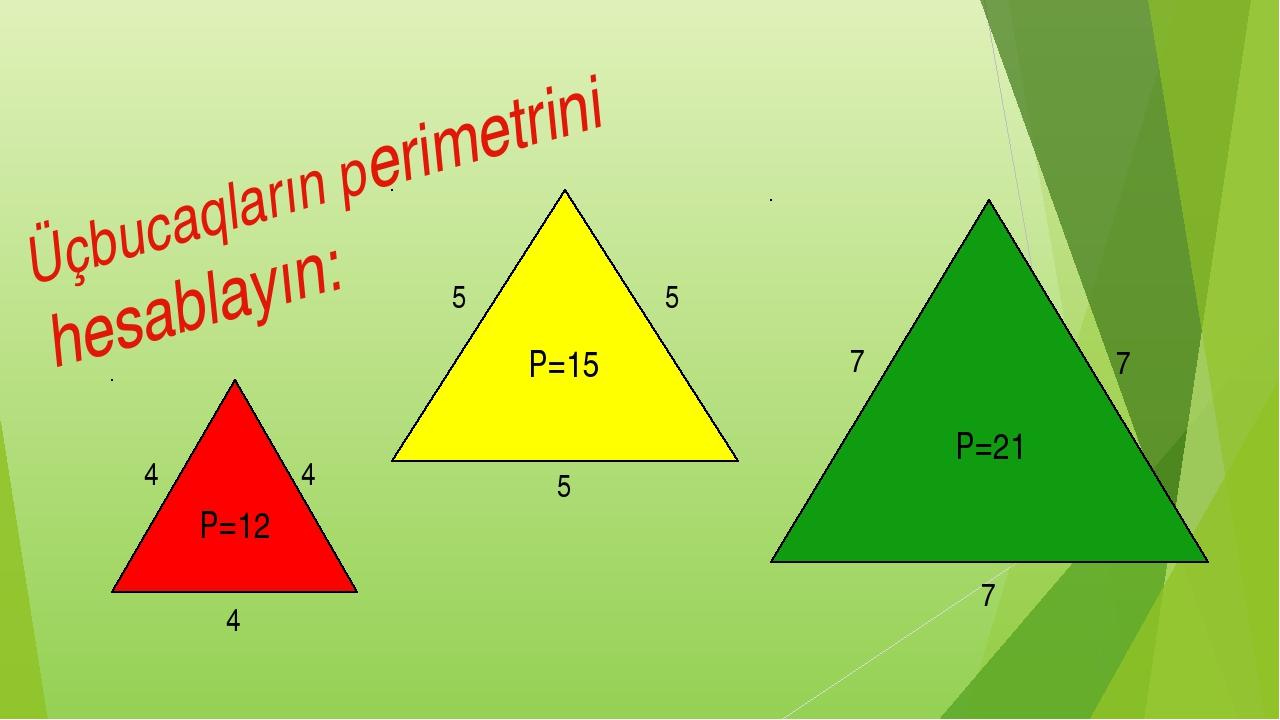 Üçbucaqların perimetrini hesablayın: 4 4 4 5 5 5 7 7 7 P=21 P=15 P=12