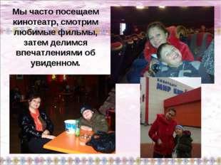 Мы часто посещаем кинотеатр, смотрим любимые фильмы, затем делимся впечатлени