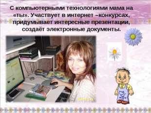 С компьютерными технологиями мама на «ты». Участвует в интернет –конкурсах, п