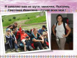 Я заявляю вам не шутя: мамочка, Лысунец Светлана Ивановна—лучше всех моя !