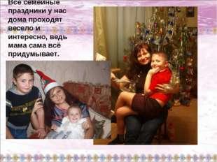 Все семейные праздники у нас дома проходят весело и интересно, ведь мама сама