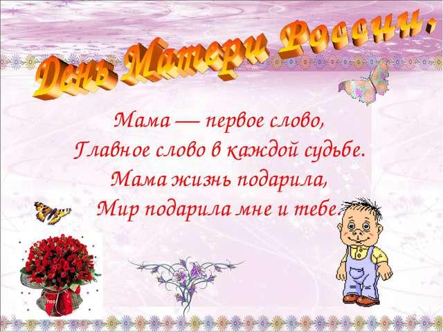 * * Мама — первое слово, Главное слово в каждой судьбе. Мама жизнь подарила,...