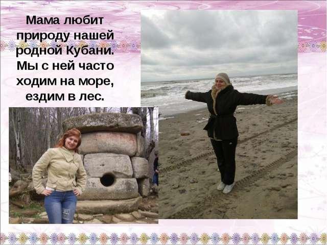 Мама любит природу нашей родной Кубани. Мы с ней часто ходим на море, ездим в...
