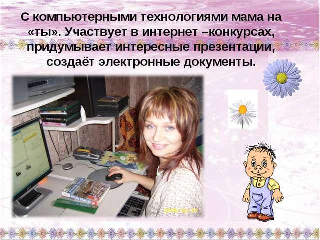 С компьютерными технологиями мама на «ты». Участвует в интернет –конкурсах, п...