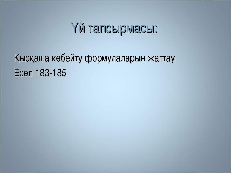 Үй тапсырмасы: Қысқаша көбейту формулаларын жаттау. Есеп 183-185
