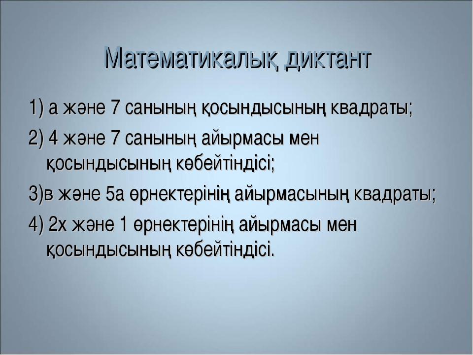 Математикалық диктант 1) а және 7 санының қосындысының квадраты; 2) 4 және 7...