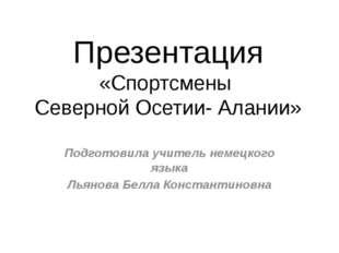 Презентация «Спортсмены Северной Осетии- Алании» Подготовила учитель немецког