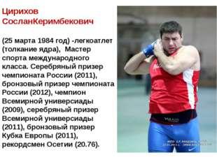 Цирихов СосланКеримбекович (25 марта 1984 год) -легкоатлет (толкание ядра),