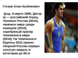 ГогаевАлан Казбекович (род.8марта1990,Дигора) — российский борец. Чемп
