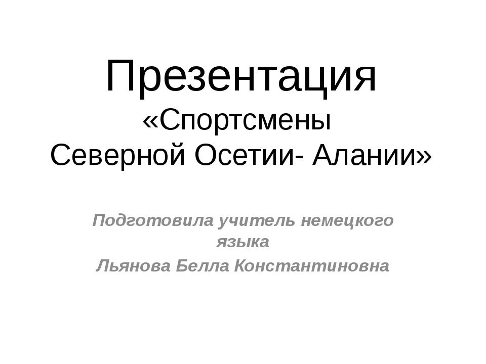 Презентация «Спортсмены Северной Осетии- Алании» Подготовила учитель немецког...