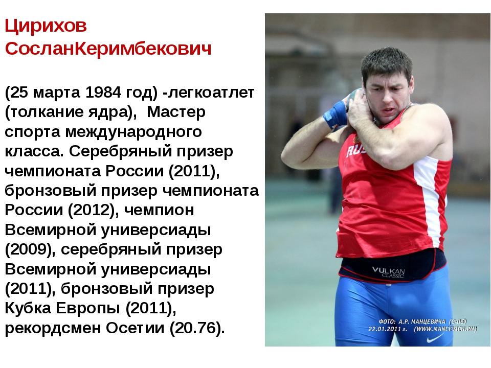 Цирихов СосланКеримбекович (25 марта 1984 год) -легкоатлет (толкание ядра), ...