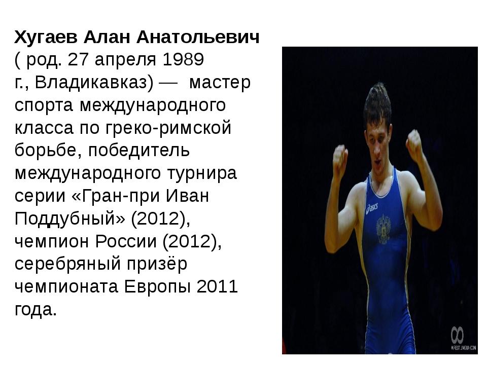 ХугаевАлан Анатольевич ( род.27 апреля1989 г.,Владикавказ)—мастер спо...