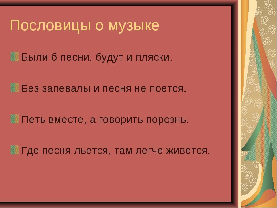 Пословицы о музыке Были б песни, будут и пляски. Без запевалы и песня не поет...