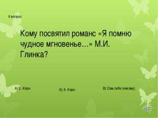 6 вопрос Кому посвятил романс «Я помню чудное мгновенье…» М.И. Глинка? А) Е.