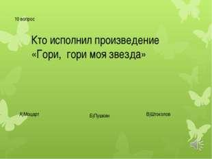 10 вопрос Кто исполнил произведение «Гори, гори моя звезда» А)Моцарт Б)Пушкин