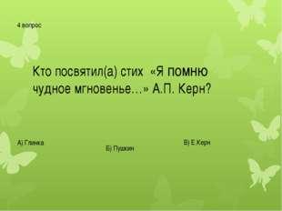 4 вопрос Кто посвятил(а) стих «Я помню чудное мгновенье…» А.П. Керн? А) Глинк